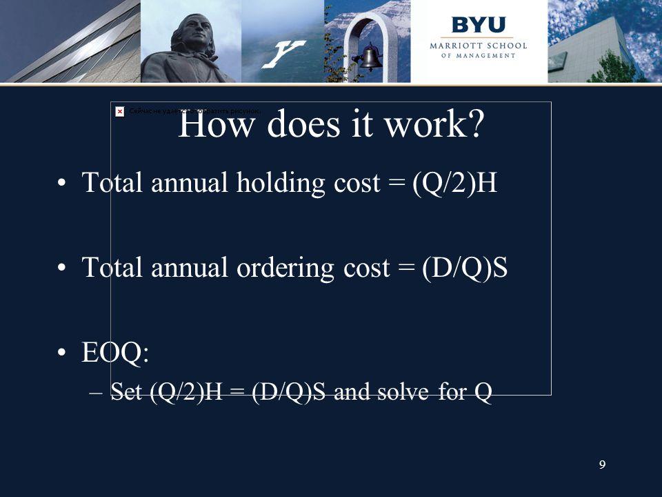 9 How does it work? Total annual holding cost = (Q/2)H Total annual ordering cost = (D/Q)S EOQ: –Set (Q/2)H = (D/Q)S and solve for Q
