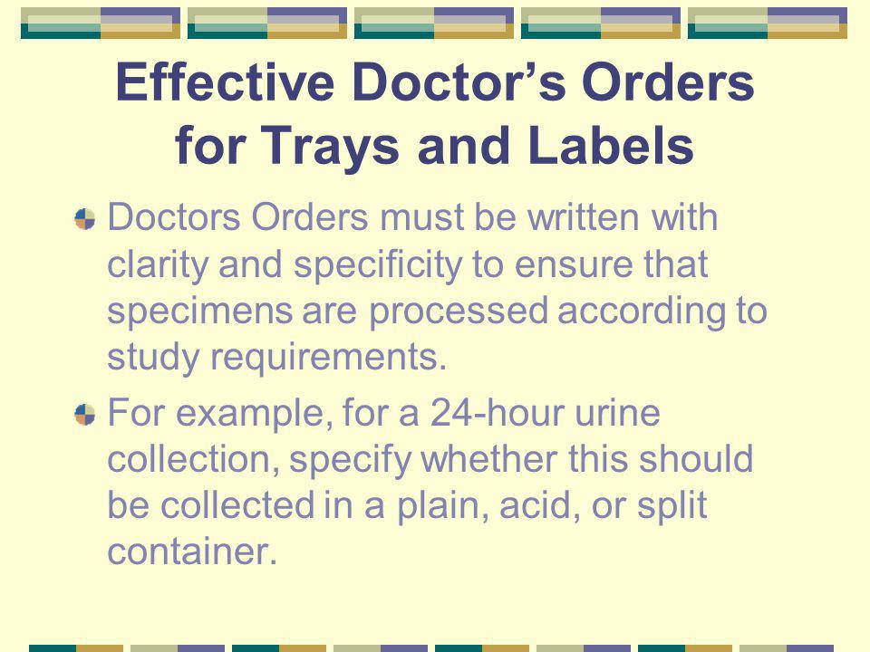Effective Doctors Orders for Trays and Labels Doctors Orders must be written with clarity and specificity to ensure that specimens are processed according to study requirements.