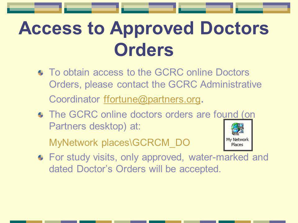 Access to Approved Doctors Orders To obtain access to the GCRC online Doctors Orders, please contact the GCRC Administrative Coordinator ffortune@partners.org.ffortune@partners.org The GCRC online doctors orders are found (on Partners desktop) at: MyNetwork places\GCRCM_DO For study visits, only approved, water-marked and dated Doctors Orders will be accepted.