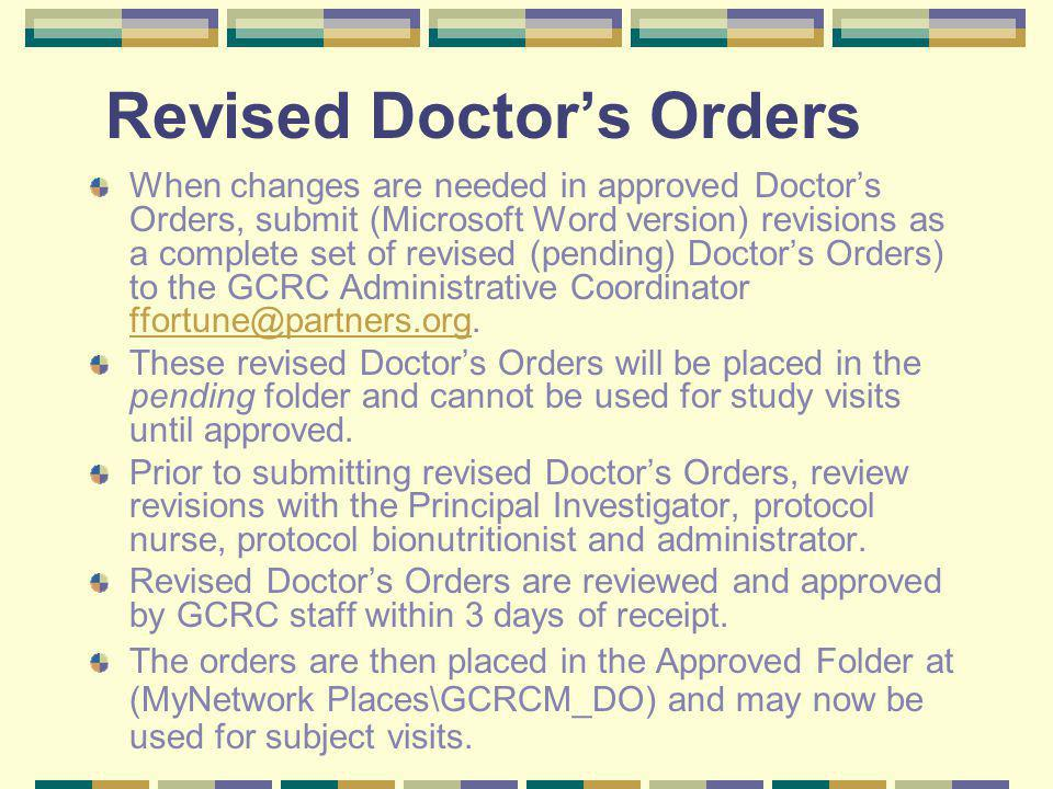 Revised Doctors Orders When changes are needed in approved Doctors Orders, submit (Microsoft Word version) revisions as a complete set of revised (pending) Doctors Orders) to the GCRC Administrative Coordinator ffortune@partners.org.