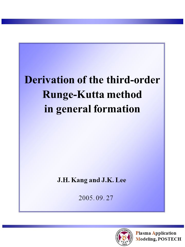 Derivation of the third-order Runge-Kutta method in general formation J.H. Kang and J.K. Lee 2005. 09. 27 P lasma A pplication Modeling, POSTECH