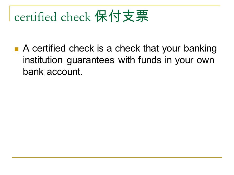 certified check A certified check is a check that your banking institution guarantees with funds in your own bank account.