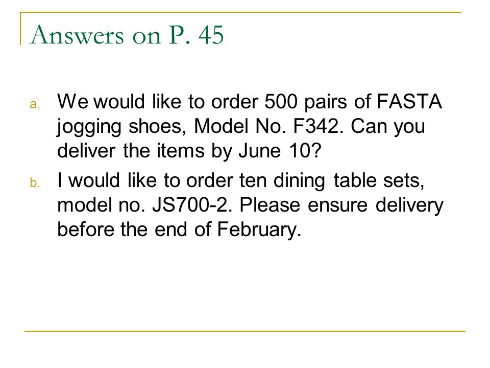 Answers on P. 45 a. We would like to order 500 pairs of FASTA jogging shoes, Model No. F342. Can you deliver the items by June 10? b. I would like to