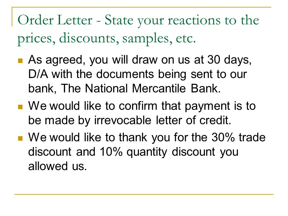 Order Letter - State your reactions to the prices, discounts, samples, etc. As agreed, you will draw on us at 30 days, D/A with the documents being se