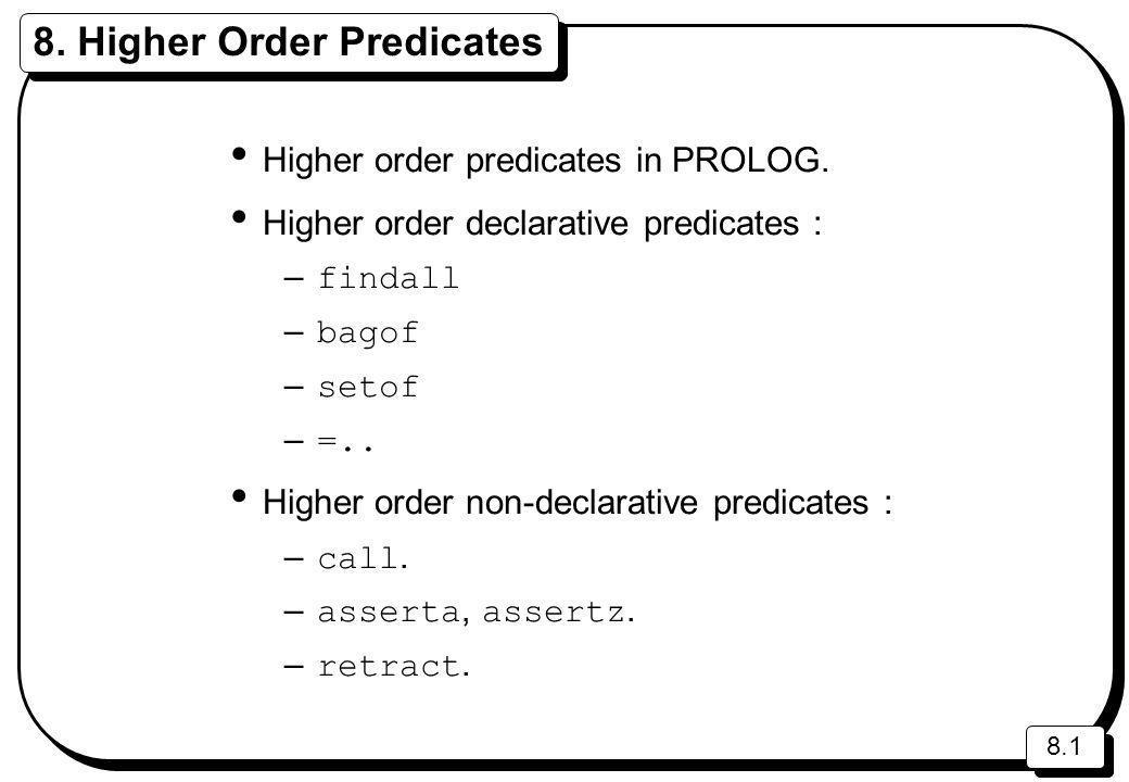 8.1 8. Higher Order Predicates Higher order predicates in PROLOG. Higher order declarative predicates : – findall – bagof – setof – =.. Higher order n