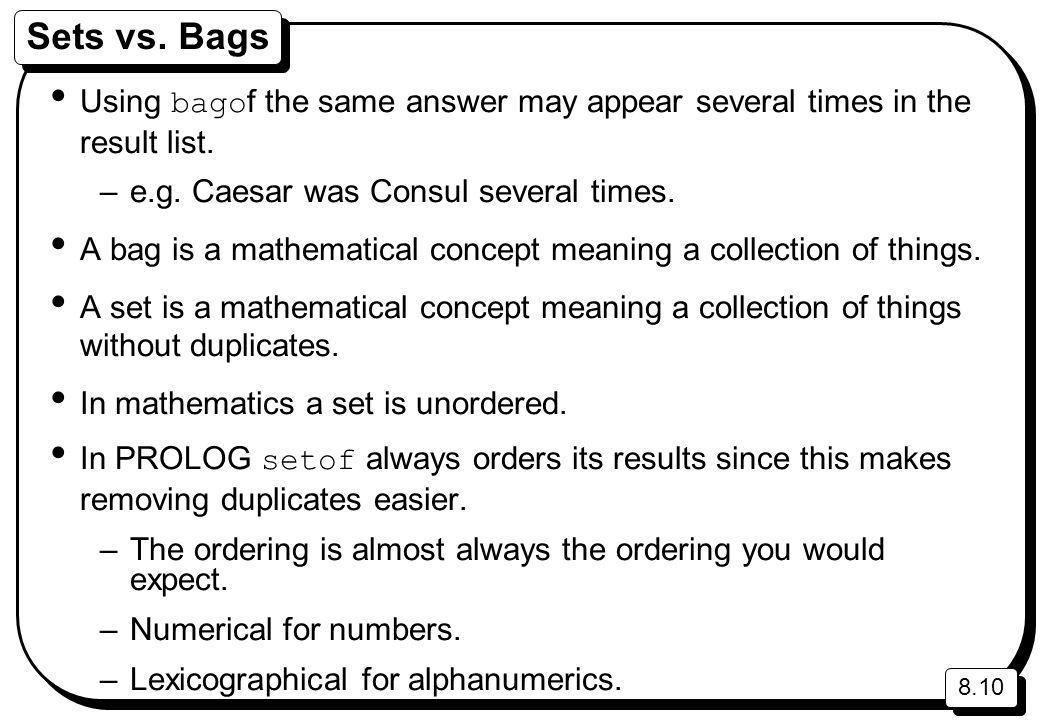 8.10 Sets vs. Bags Using bago f the same answer may appear several times in the result list. –e.g. Caesar was Consul several times. A bag is a mathema