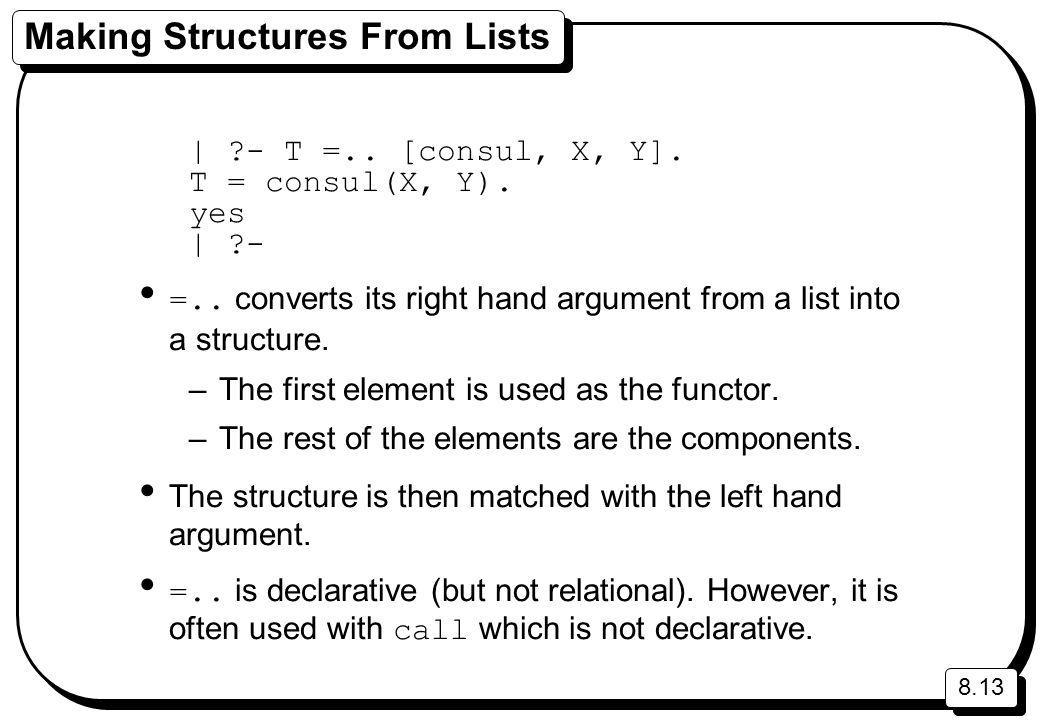 8.13 Making Structures From Lists | ?- T =.. [consul, X, Y]. T = consul(X, Y). yes | ?- =.. converts its right hand argument from a list into a struct