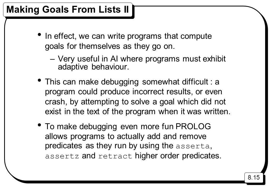 8.15 Making Goals From Lists II In effect, we can write programs that compute goals for themselves as they go on. –Very useful in AI where programs mu