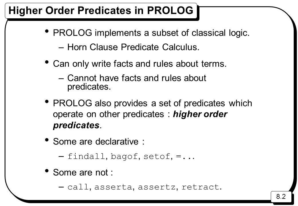 8.2 Higher Order Predicates in PROLOG PROLOG implements a subset of classical logic. –Horn Clause Predicate Calculus. Can only write facts and rules a