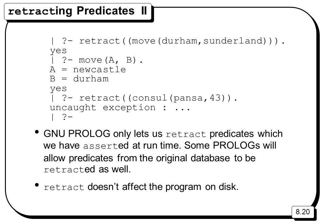 8.20 retract ing Predicates II | ?- retract((move(durham,sunderland))).