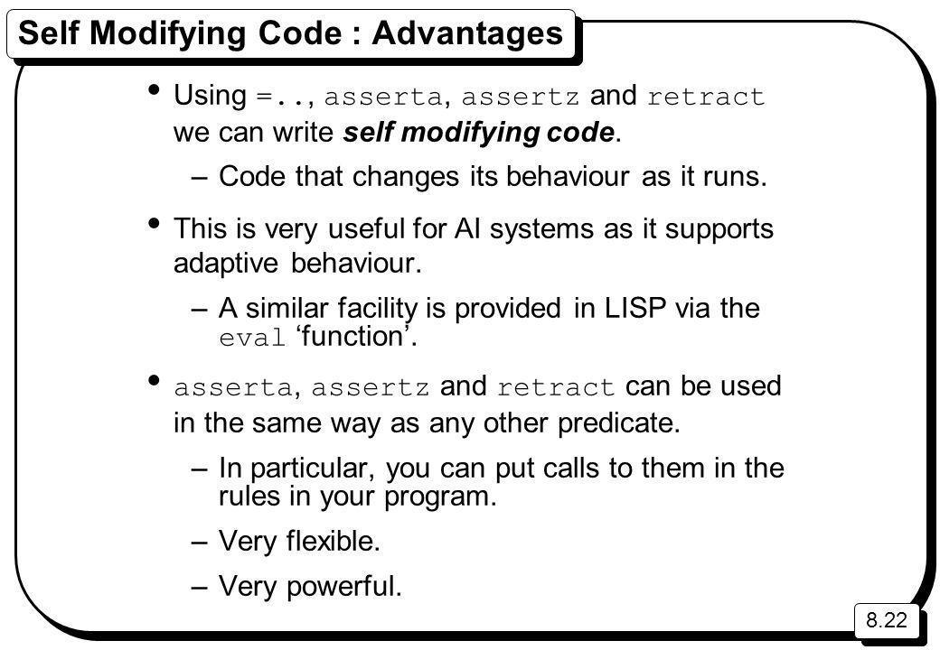 8.22 Self Modifying Code : Advantages Using =.., asserta, assertz and retract we can write self modifying code.