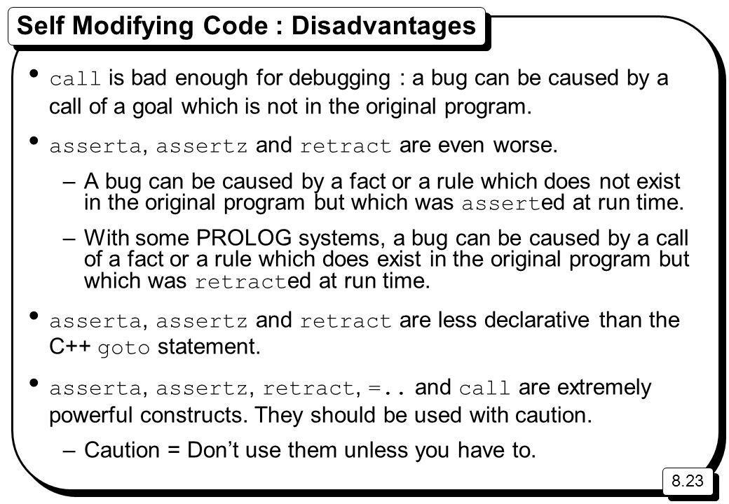 8.23 Self Modifying Code : Disadvantages call is bad enough for debugging : a bug can be caused by a call of a goal which is not in the original program.