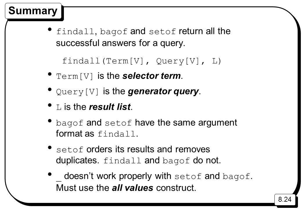 8.24 Summary findall, bagof and setof return all the successful answers for a query. findall(Term[V], Query[V], L) Term[V] is the selector term. Query