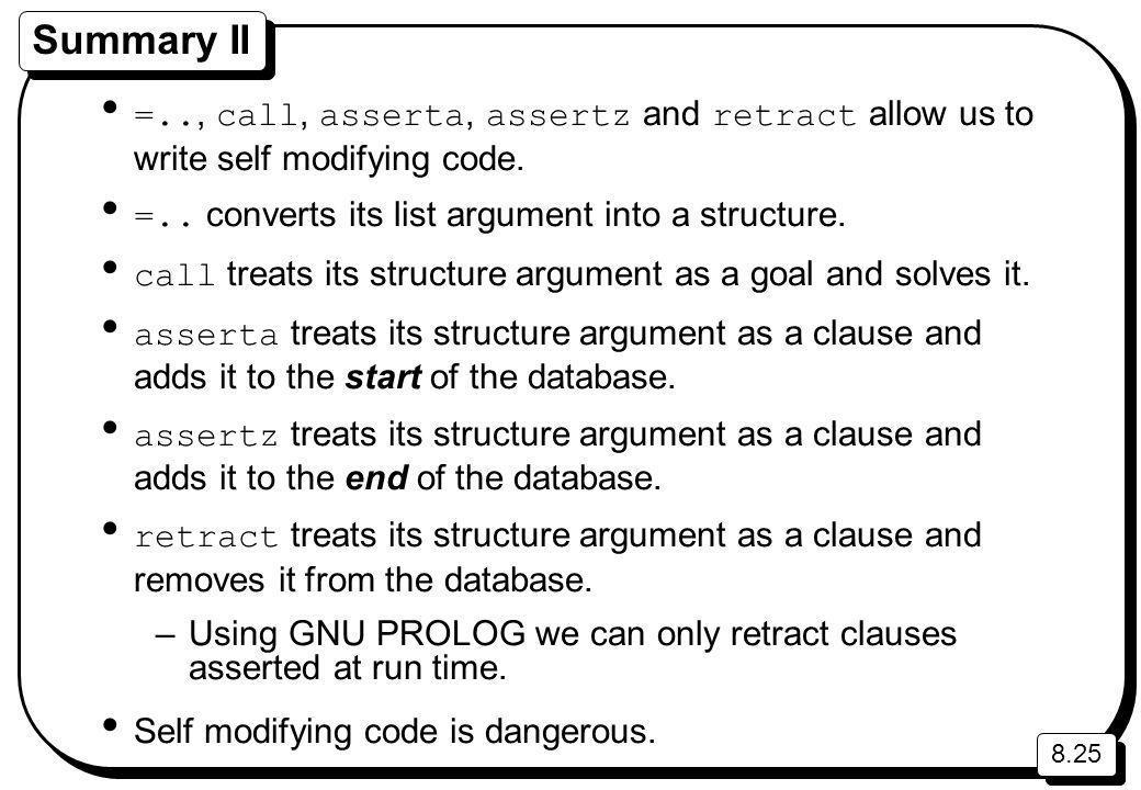 8.25 Summary II =.., call, asserta, assertz and retract allow us to write self modifying code.