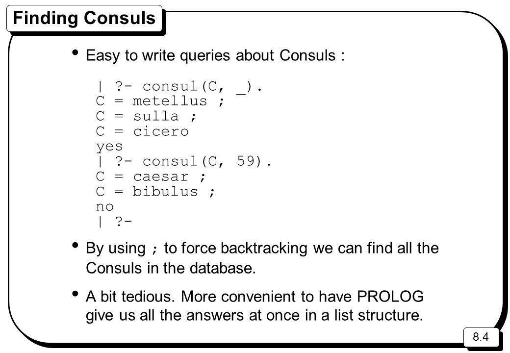 8.4 Finding Consuls Easy to write queries about Consuls : | ?- consul(C, _). C = metellus ; C = sulla ; C = cicero yes | ?- consul(C, 59). C = caesar