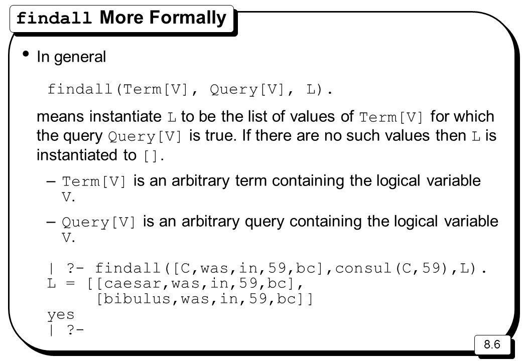 8.6 findall More Formally In general findall(Term[V], Query[V], L).