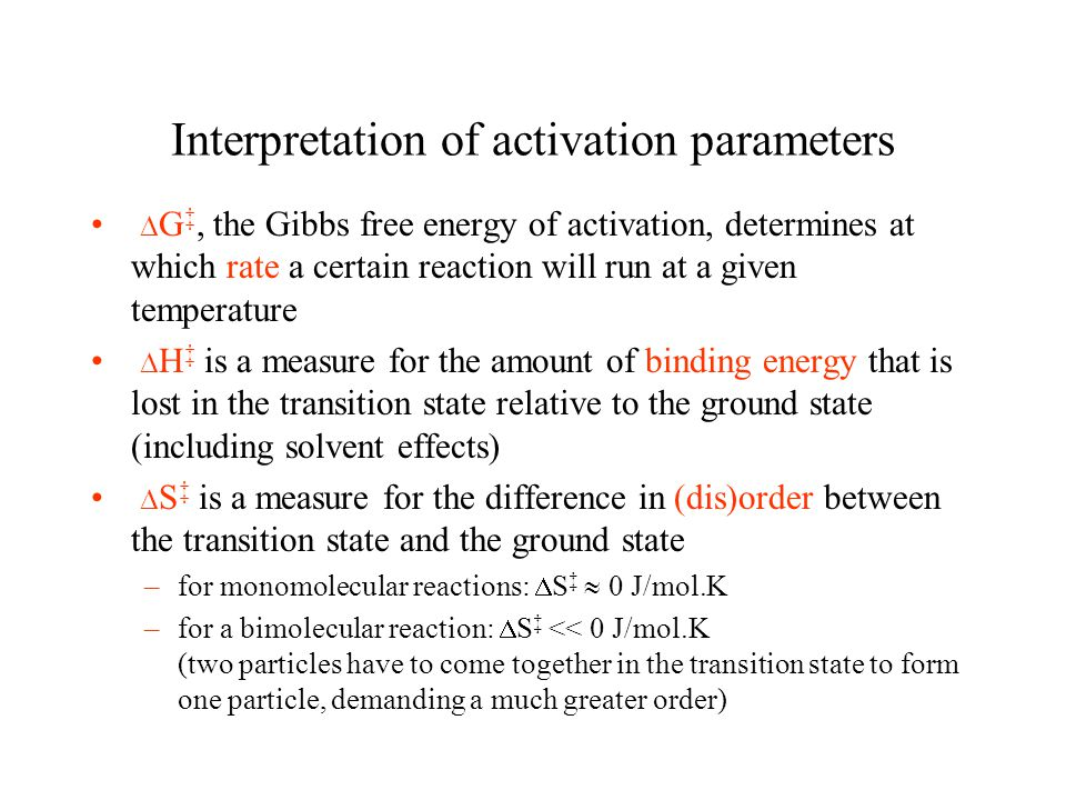 Interpretation of activation parameters G, the Gibbs free energy of activation, determines at which rate a certain reaction will run at a given temperature H is a measure for the amount of binding energy that is lost in the transition state relative to the ground state (including solvent effects) S is a measure for the difference in (dis)order between the transition state and the ground state –for monomolecular reactions: S 0 J/mol.K –for a bimolecular reaction: S << 0 J/mol.K (two particles have to come together in the transition state to form one particle, demanding a much greater order)