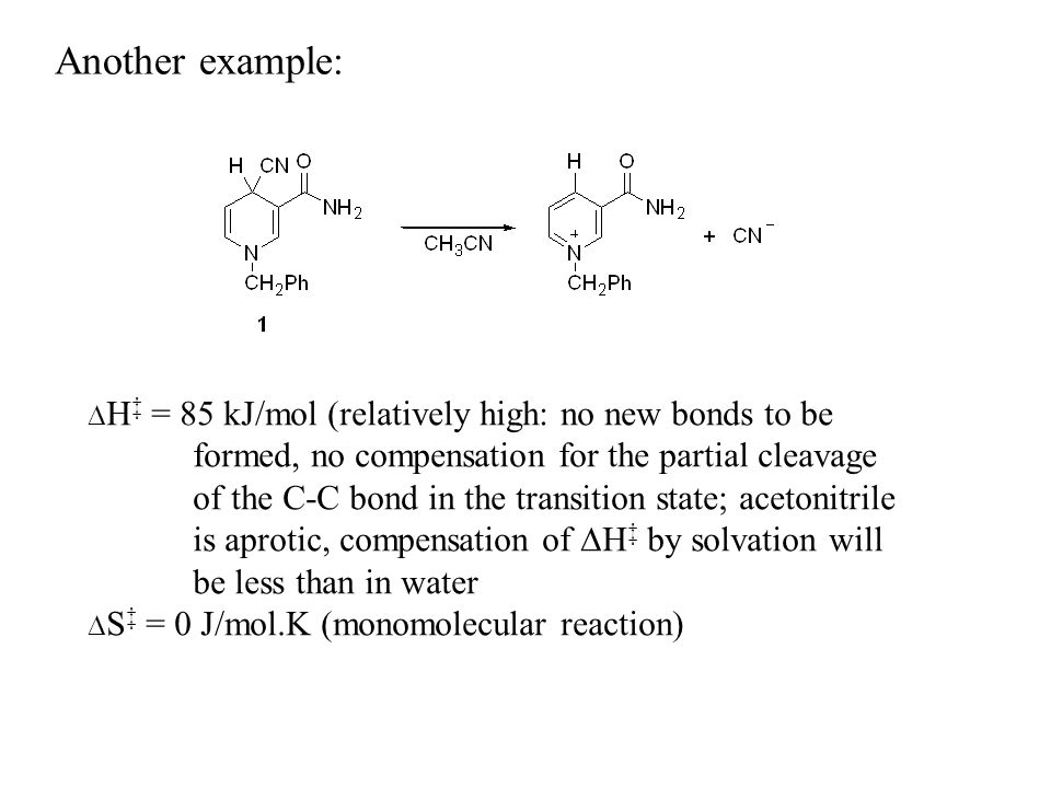 Another example: H = 85 kJ/mol (relatively high: no new bonds to be formed, no compensation for the partial cleavage of the C-C bond in the transition state; acetonitrile is aprotic, compensation of H by solvation will be less than in water S = 0 J/mol.K (monomolecular reaction)