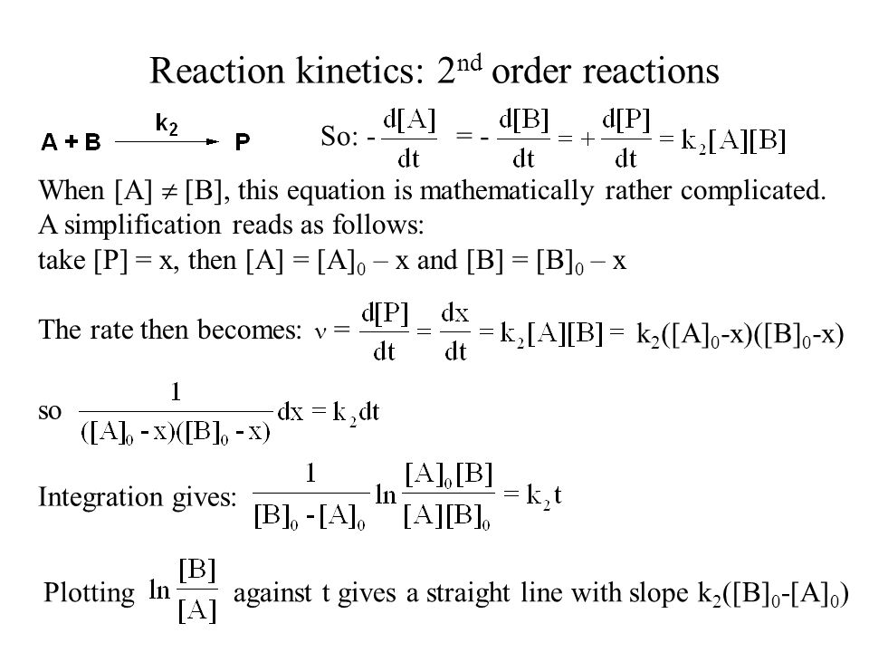 Reaction kinetics: 2 nd order reactions So: -= - When [A] [B], this equation is mathematically rather complicated.