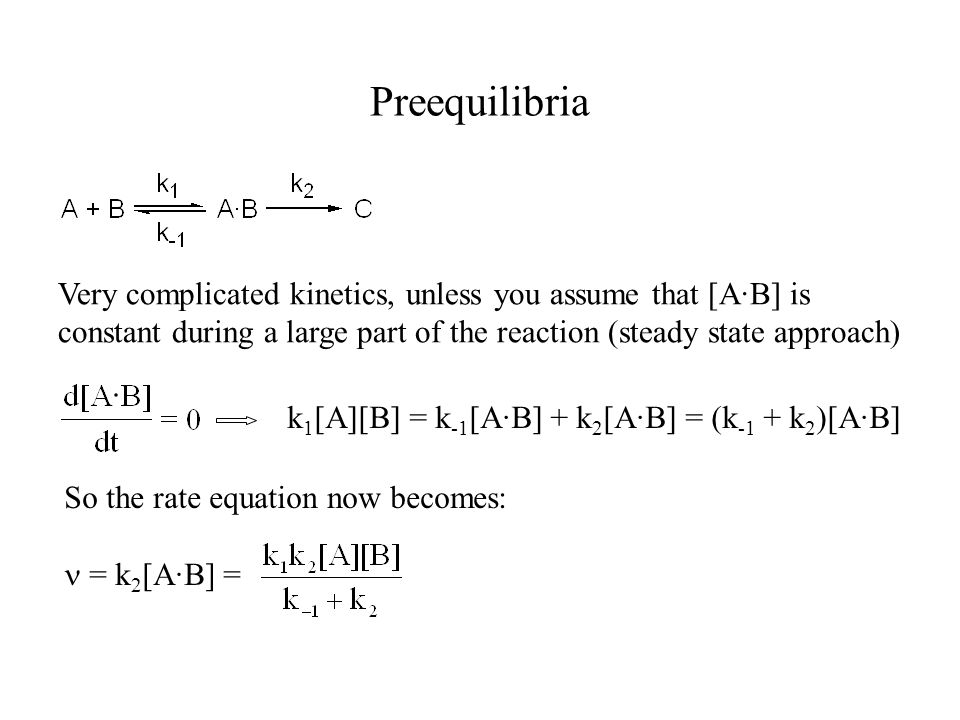 Preequilibria Very complicated kinetics, unless you assume that [A·B] is constant during a large part of the reaction (steady state approach) k 1 [A][B] = k -1 [A·B] + k 2 [A·B] = (k -1 + k 2 )[A·B] So the rate equation now becomes: = k 2 [A·B] =