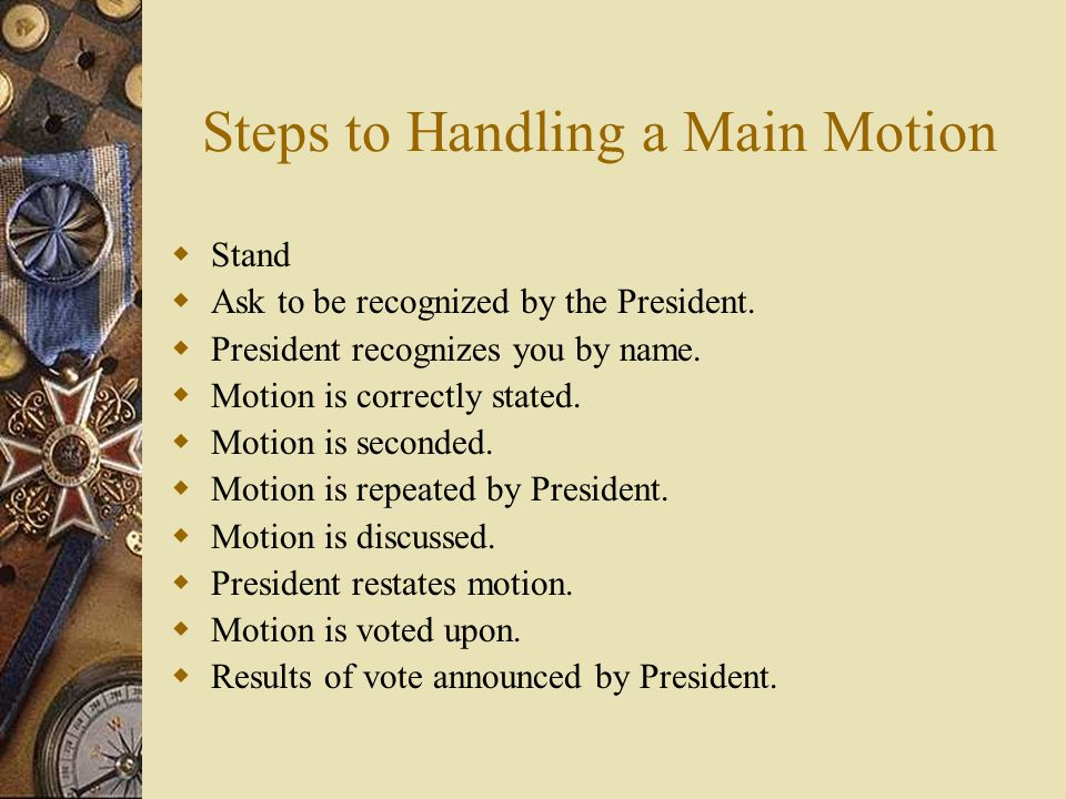 Steps to Handling a Main Motion Stand Ask to be recognized by the President. President recognizes you by name. Motion is correctly stated. Motion is s