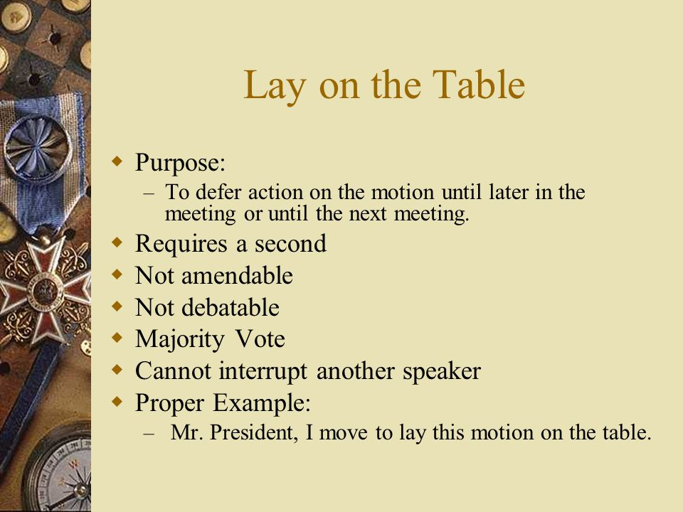 Lay on the Table Purpose: – To defer action on the motion until later in the meeting or until the next meeting. Requires a second Not amendable Not de