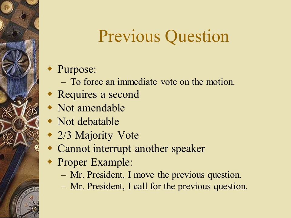 Previous Question Purpose: – To force an immediate vote on the motion. Requires a second Not amendable Not debatable 2/3 Majority Vote Cannot interrup