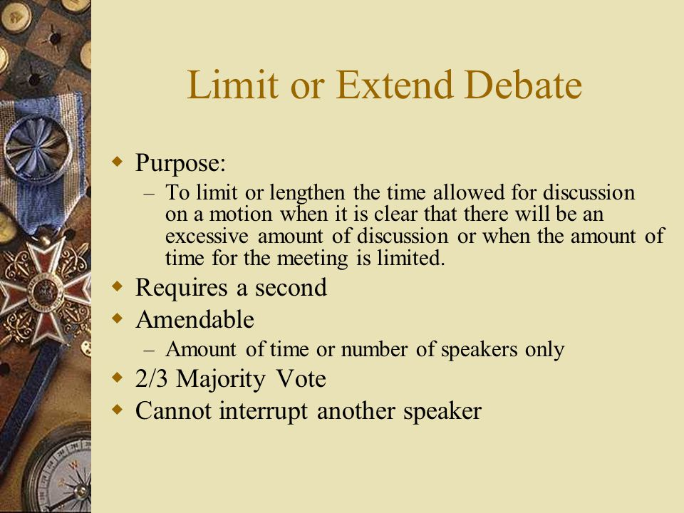 Limit or Extend Debate Purpose: – To limit or lengthen the time allowed for discussion on a motion when it is clear that there will be an excessive am