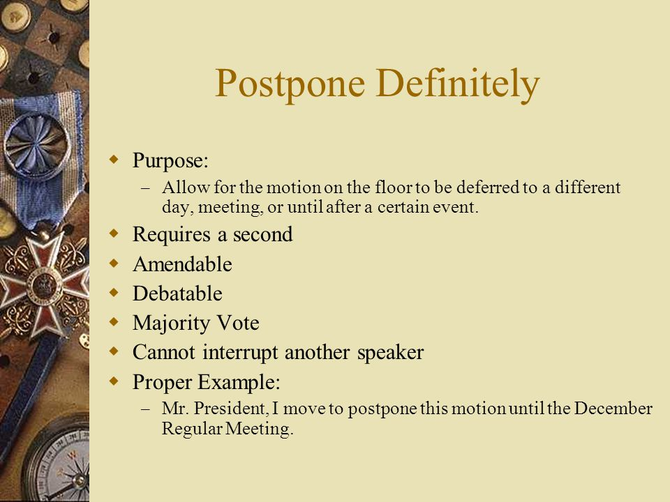 Postpone Definitely Purpose: – Allow for the motion on the floor to be deferred to a different day, meeting, or until after a certain event. Requires
