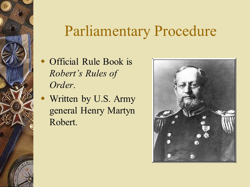 Parliamentary Procedure Official Rule Book is Roberts Rules of Order. Written by U.S. Army general Henry Martyn Robert.