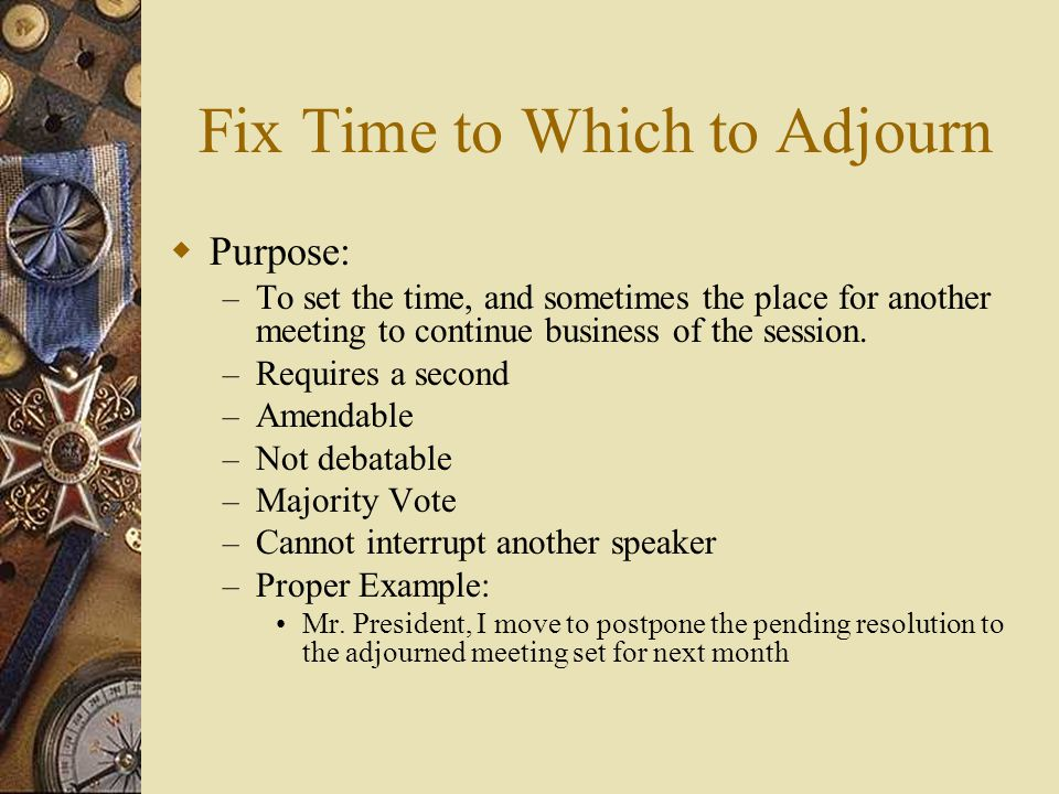 Fix Time to Which to Adjourn Purpose: – To set the time, and sometimes the place for another meeting to continue business of the session. – Requires a