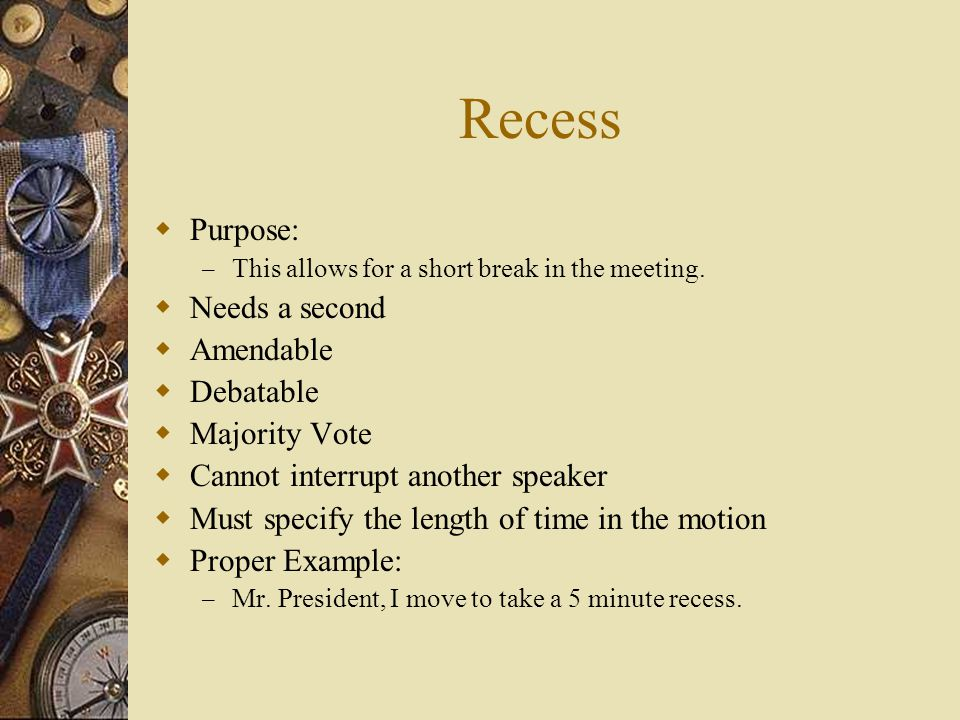 Recess Purpose: – This allows for a short break in the meeting. Needs a second Amendable Debatable Majority Vote Cannot interrupt another speaker Must