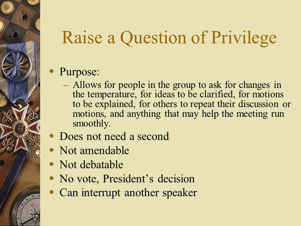 Raise a Question of Privilege Purpose: – Allows for people in the group to ask for changes in the temperature, for ideas to be clarified, for motions