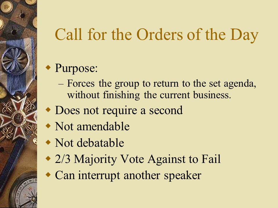 Call for the Orders of the Day Purpose: – Forces the group to return to the set agenda, without finishing the current business. Does not require a sec