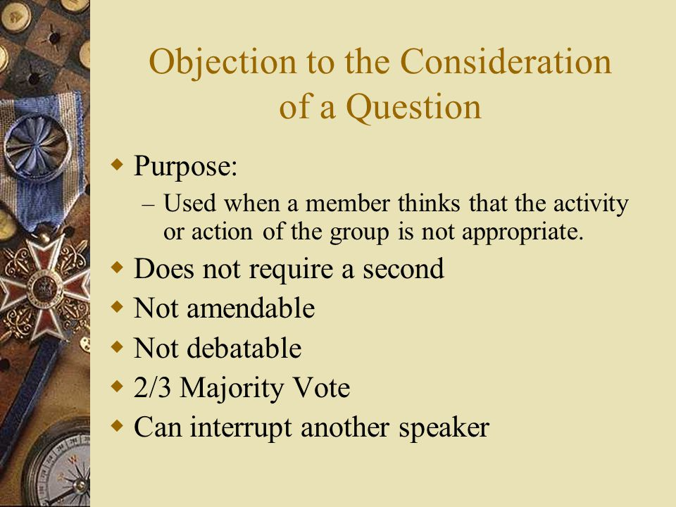 Objection to the Consideration of a Question Purpose: – Used when a member thinks that the activity or action of the group is not appropriate. Does no