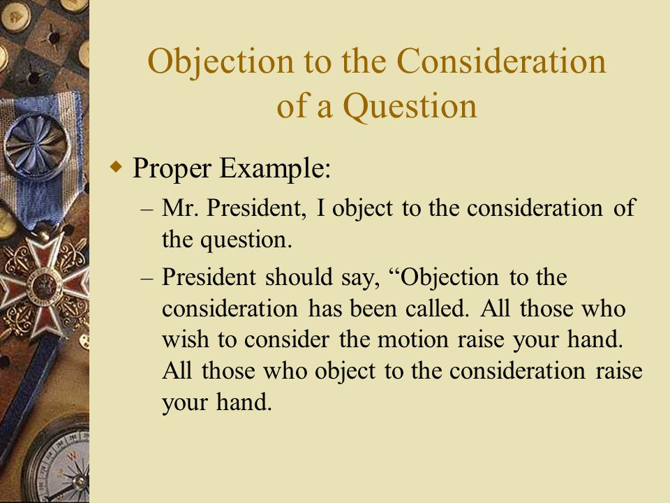 Objection to the Consideration of a Question Proper Example: – Mr. President, I object to the consideration of the question. – President should say, O