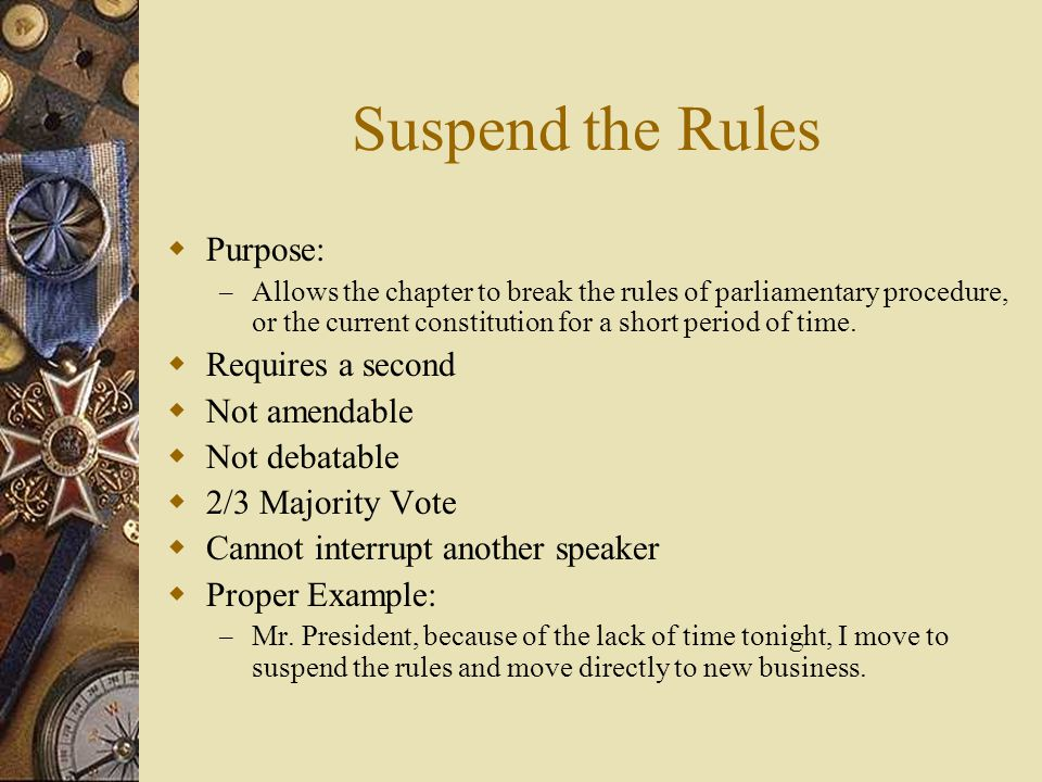 Suspend the Rules Purpose: – Allows the chapter to break the rules of parliamentary procedure, or the current constitution for a short period of time.