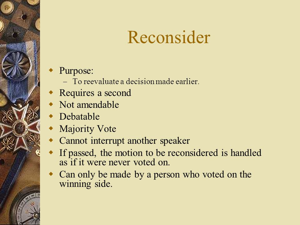 Reconsider Purpose: – To reevaluate a decision made earlier. Requires a second Not amendable Debatable Majority Vote Cannot interrupt another speaker