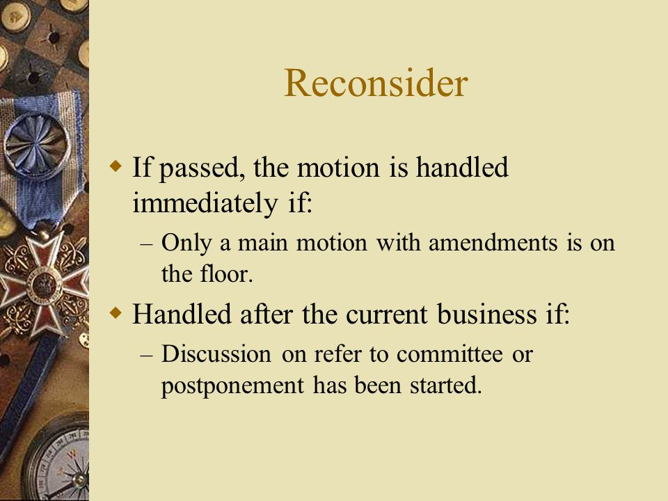 Reconsider If passed, the motion is handled immediately if: – Only a main motion with amendments is on the floor. Handled after the current business i