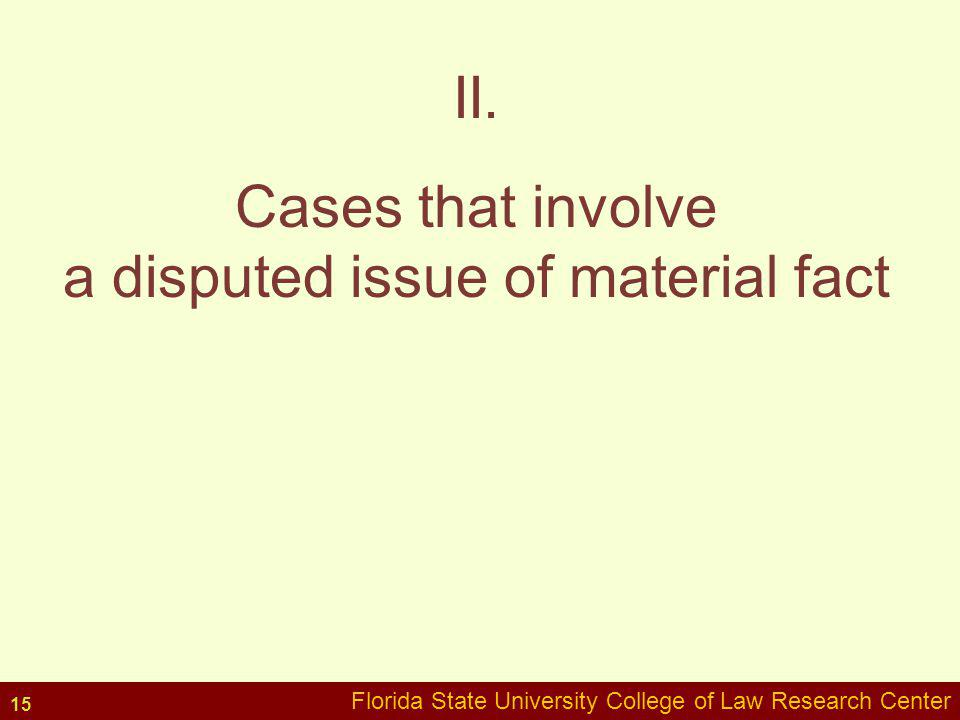 Florida State University College of Law Research Center II. Cases that involve a disputed issue of material fact Florida State University College of L