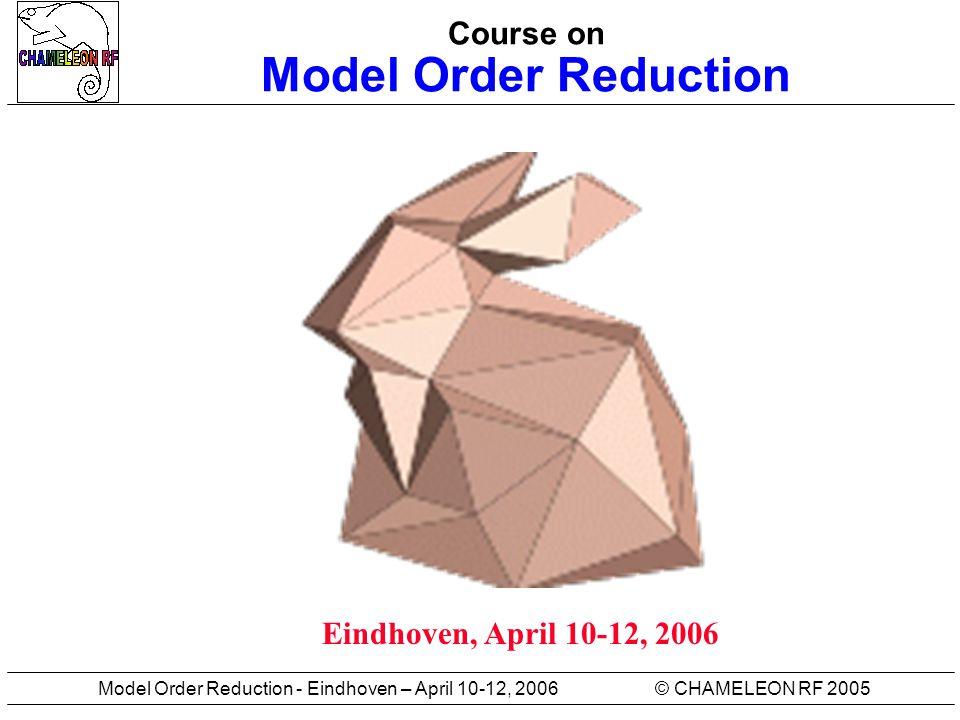 © CHAMELEON RF 2005Model Order Reduction - Eindhoven – April 10-12, 2006 Course on Model Order Reduction Eindhoven, April 10-12, 2006