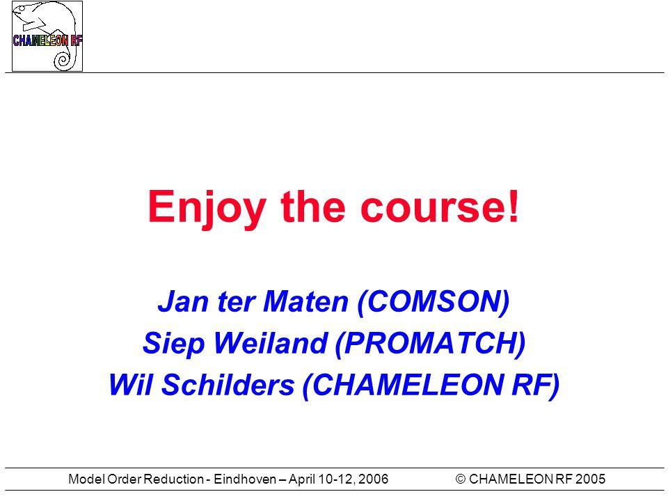 © CHAMELEON RF 2005Model Order Reduction - Eindhoven – April 10-12, 2006 Enjoy the course! Jan ter Maten (COMSON) Siep Weiland (PROMATCH) Wil Schilder