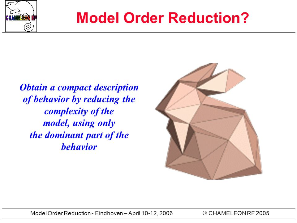 © CHAMELEON RF 2005Model Order Reduction - Eindhoven – April 10-12, 2006 Model Order Reduction? Obtain a compact description of behavior by reducing t