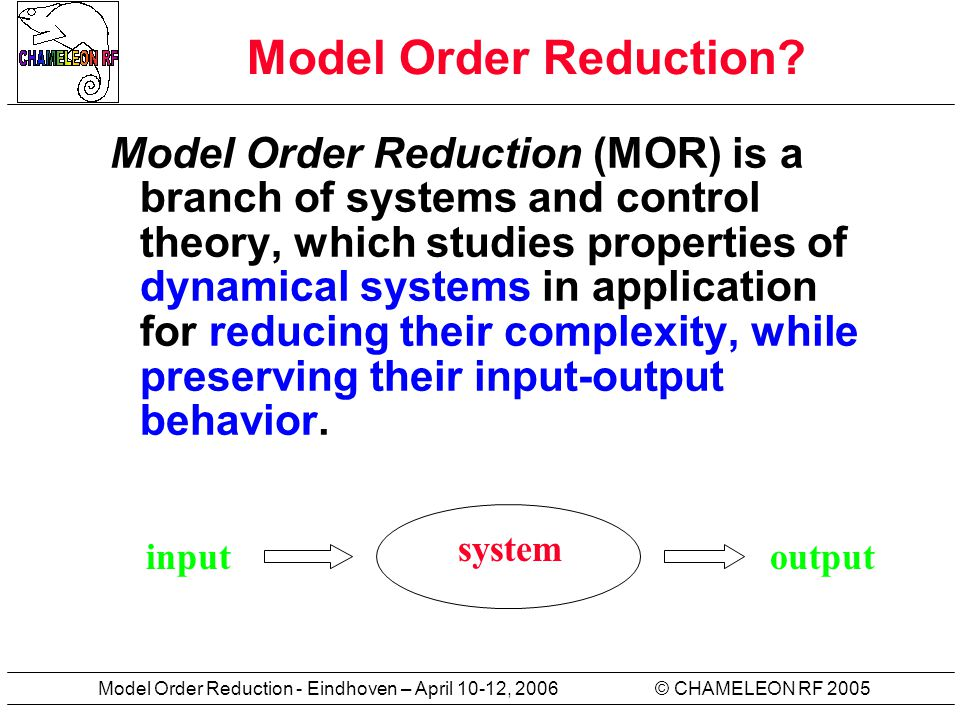 © CHAMELEON RF 2005Model Order Reduction - Eindhoven – April 10-12, 2006 Model Order Reduction? Model Order Reduction (MOR) is a branch of systems and