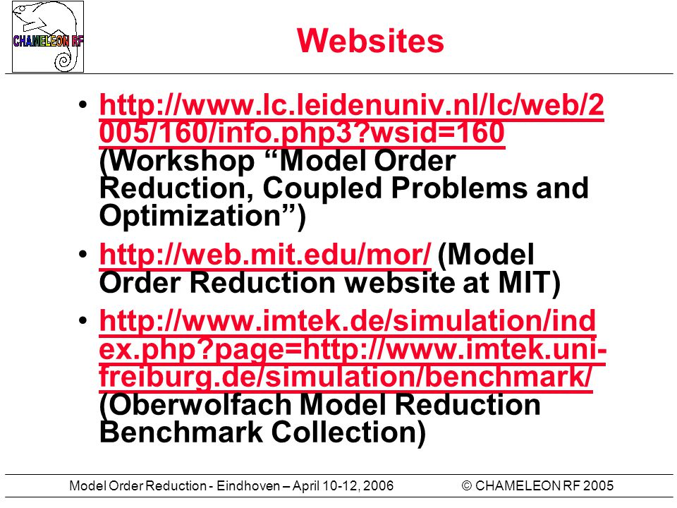 © CHAMELEON RF 2005Model Order Reduction - Eindhoven – April 10-12, 2006 More links Model order reduction page at Institut für Automatisierungstechnik, University of Bremen.Model order reduction page A very big collection of control-related aricles and theses of the Control Group at the University of Cambridge, UK.control-related aricles and theses Collection of the Model Order Reduction benchmarks for linear and nonlinear problems at the University of Freiburg, Germany.Collection of the Model Order Reduction benchmarks Another benchmark collection for model reduction from the Niconet web site.benchmark collection for model reduction Course material for Dynamic systems and control (6.241) course at MIT; essential for understanding dynamic systems theory.Course material for Dynamic systems and control ……and many others
