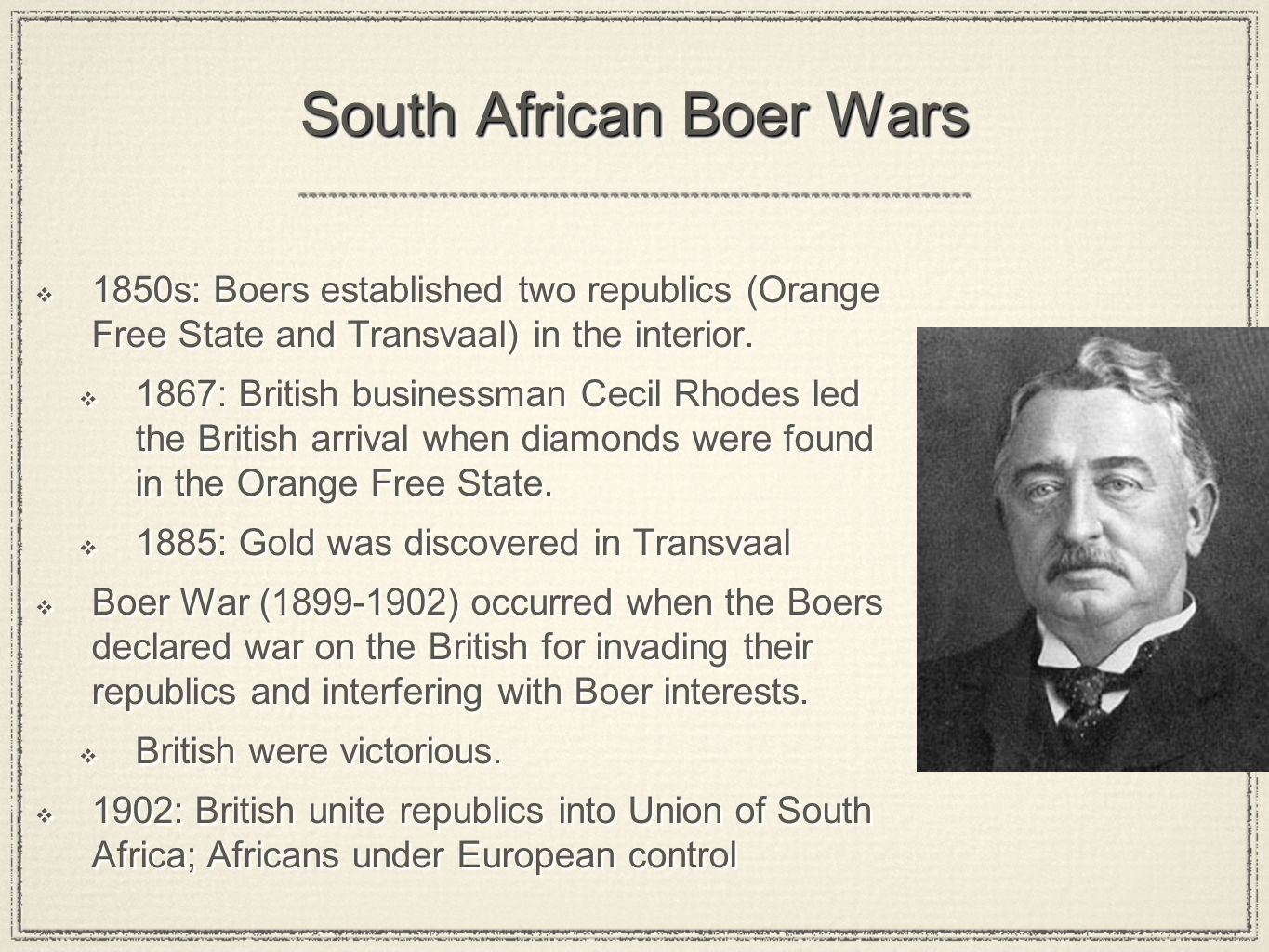 South African Boer Wars 1850s: Boers established two republics (Orange Free State and Transvaal) in the interior. 1867: British businessman Cecil Rhod