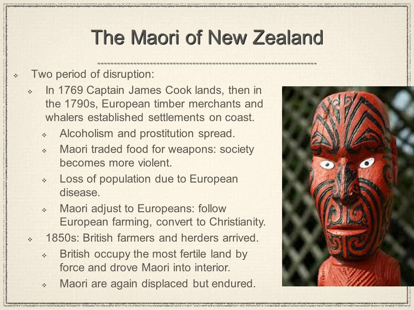 The Maori of New Zealand Two period of disruption: In 1769 Captain James Cook lands, then in the 1790s, European timber merchants and whalers establis