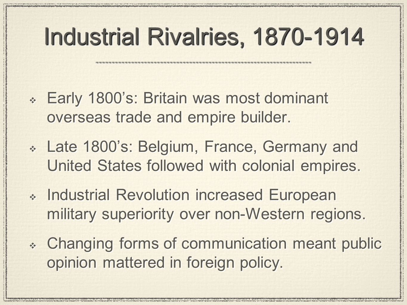 Industrial Rivalries, 1870-1914 Early 1800s: Britain was most dominant overseas trade and empire builder. Late 1800s: Belgium, France, Germany and Uni