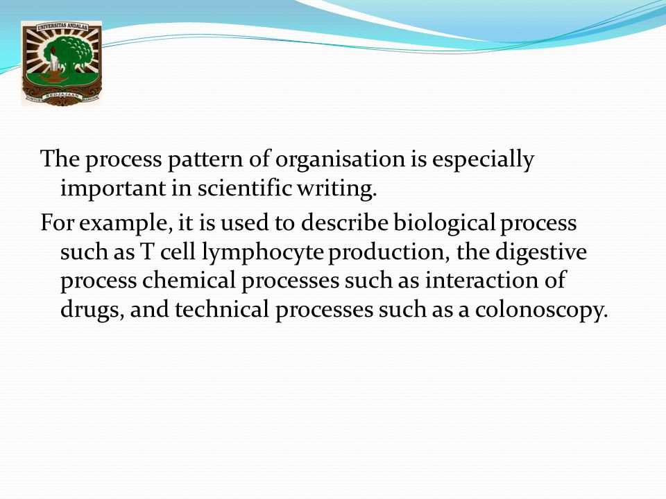 The process pattern of organisation is especially important in scientific writing. For example, it is used to describe biological process such as T ce