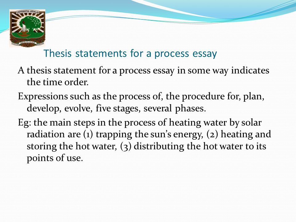 Thesis statements for a process essay A thesis statement for a process essay in some way indicates the time order. Expressions such as the process of,